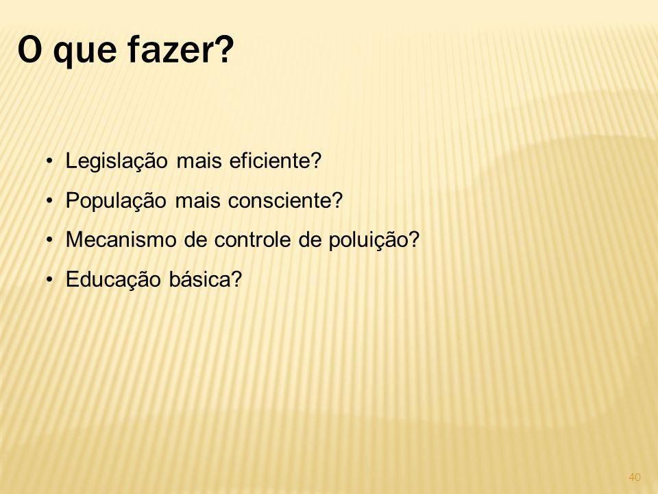 O que fazer? Legislação mais eficiente? População mais consciente? Mecanismo de controle de poluição? Educação básica? 40