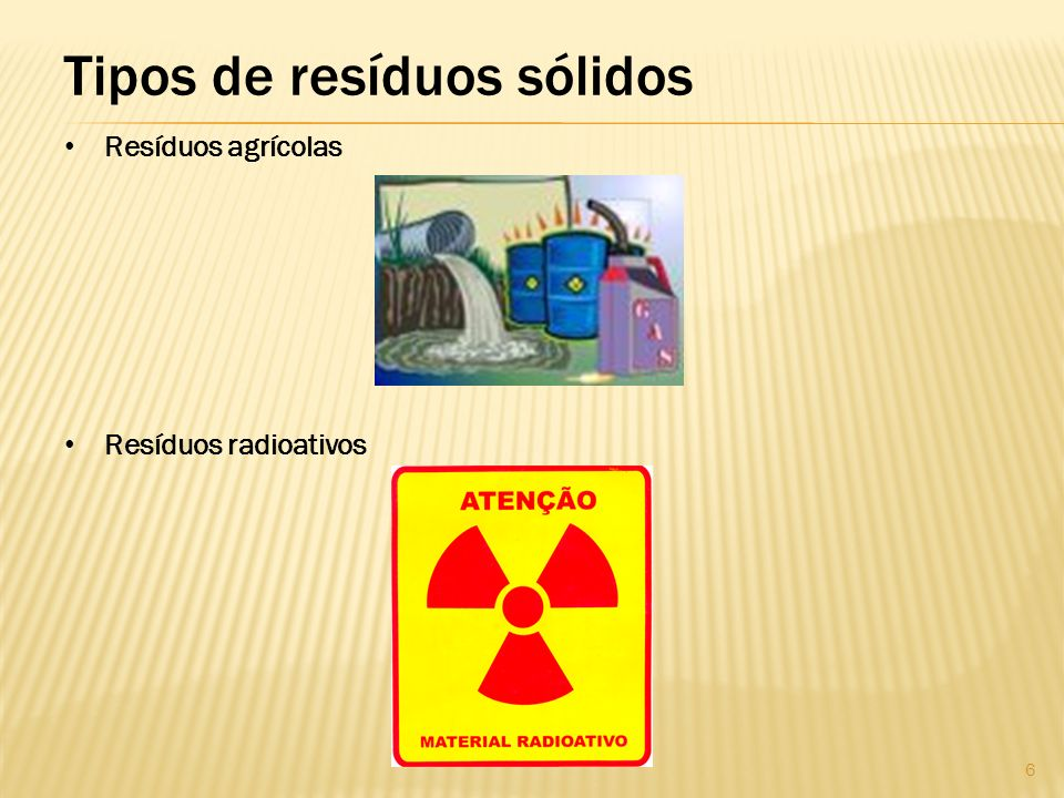 Tipos de resíduos sólidos Resíduos agrícolas Resíduos radioativos 6