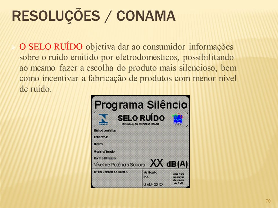 RESOLUÇÕES / CONAMA O SELO RUÍDO objetiva dar ao consumidor informações sobre o ruído emitido por eletrodomésticos, possibilitando ao mesmo fazer a es