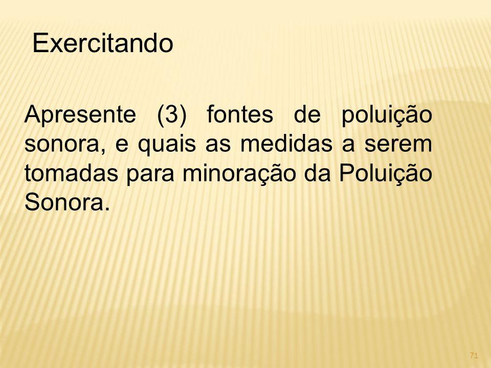 Exercitando Apresente (3) fontes de poluição sonora, e quais as medidas a serem tomadas para minoração da Poluição Sonora. 71
