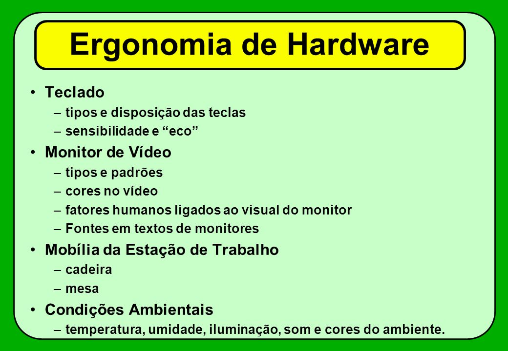 Ergonomia de Hardware Teclado –tipos e disposição das teclas –sensibilidade e eco Monitor de Vídeo –tipos e padrões –cores no vídeo –fatores humanos l