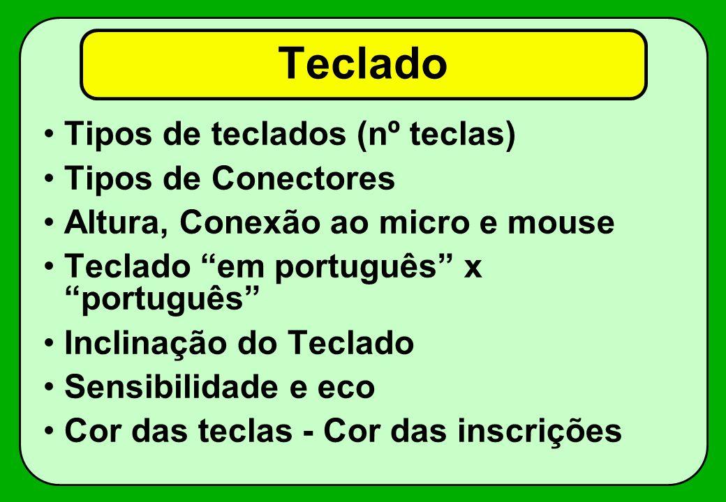 Teclado Tipos de teclados (nº teclas) Tipos de Conectores Altura, Conexão ao micro e mouse Teclado em português x português Inclinação do Teclado Sens