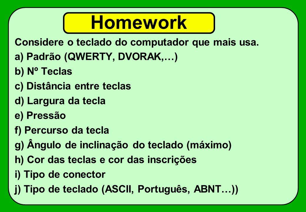 Homework Considere o teclado do computador que mais usa. a) Padrão (QWERTY, DVORAK,…) b) Nº Teclas c) Distância entre teclas d) Largura da tecla e) Pr
