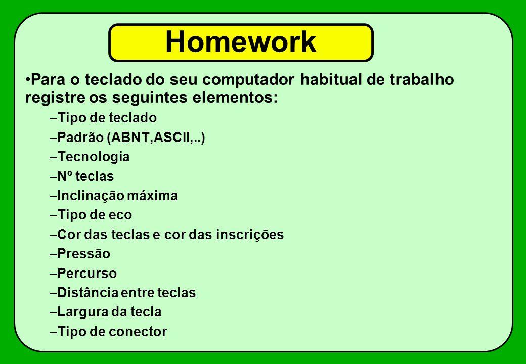 Homework Para o teclado do seu computador habitual de trabalho registre os seguintes elementos: –Tipo de teclado –Padrão (ABNT,ASCII,..) –Tecnologia –