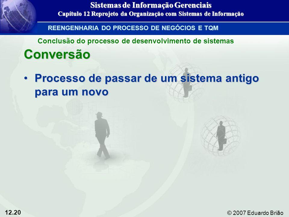 12.20 © 2007 Eduardo Brião Conversão Processo de passar de um sistema antigo para um novoProcesso de passar de um sistema antigo para um novo Sistemas