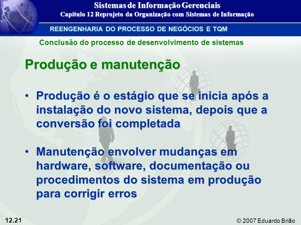 12.21 © 2007 Eduardo Brião Produção e manutenção Produção é o estágio que se inicia após a instalação do novo sistema, depois que a conversão foi comp