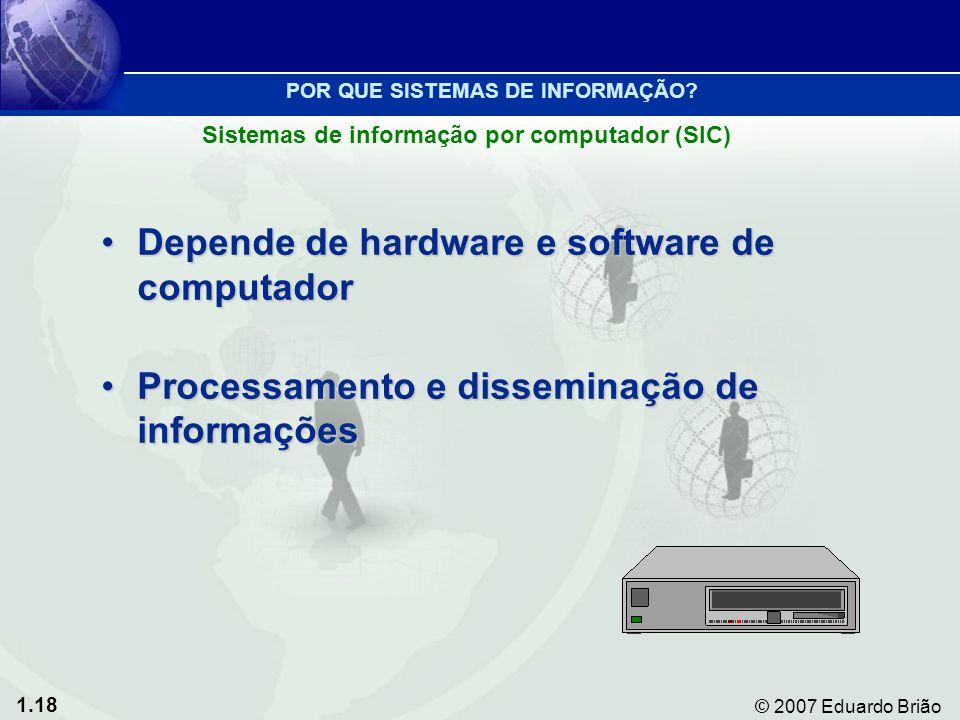 1.18 © 2007 Eduardo Brião Depende de hardware e software de computadorDepende de hardware e software de computador Processamento e disseminação de informaçõesProcessamento e disseminação de informações Sistemas de informação por computador (SIC) POR QUE SISTEMAS DE INFORMAÇÃO