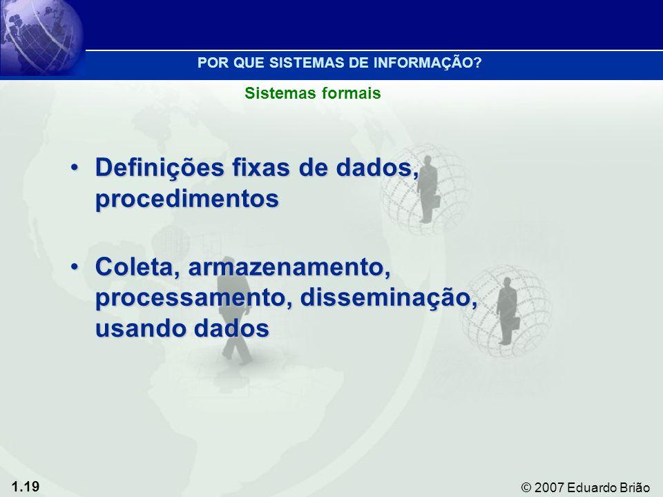 1.19 © 2007 Eduardo Brião Definições fixas de dados, procedimentosDefinições fixas de dados, procedimentos Coleta, armazenamento, processamento, disseminação, usando dadosColeta, armazenamento, processamento, disseminação, usando dados Sistemas formais POR QUE SISTEMAS DE INFORMAÇÃO