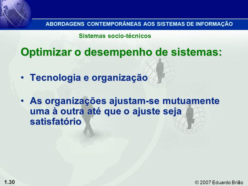 1.30 © 2007 Eduardo Brião Optimizar o desempenho de sistemas: Tecnologia e organizaçãoTecnologia e organização As organizações ajustam-se mutuamente uma à outra até que o ajuste seja satisfatórioAs organizações ajustam-se mutuamente uma à outra até que o ajuste seja satisfatório Sistemas socio-técnicos ABORDAGENS CONTEMPORÂNEAS AOS SISTEMAS DE INFORMAÇÃO