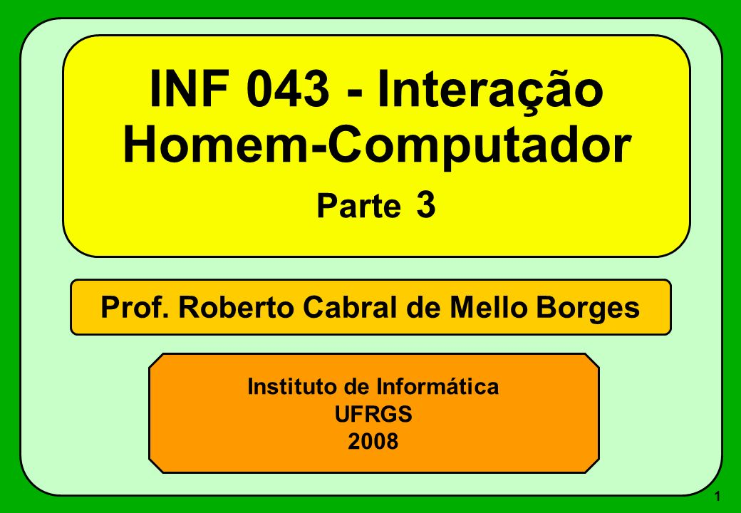 1 Prof. Roberto Cabral de Mello Borges Instituto de Informática UFRGS 2008 INF 043 - Interação Homem-Computador Parte 3
