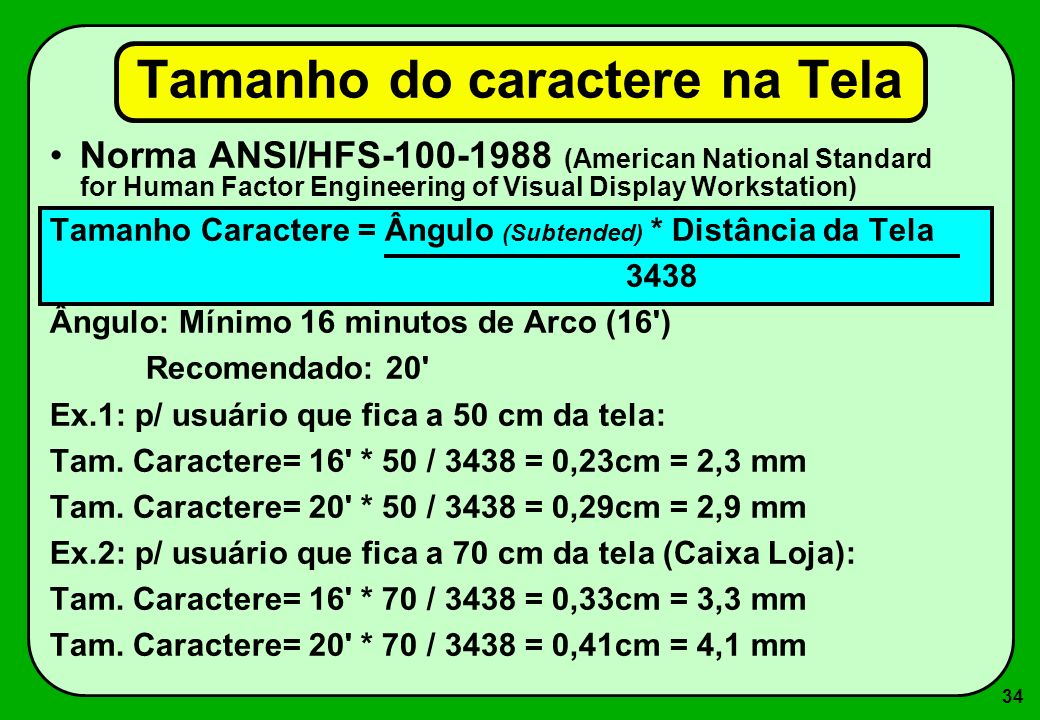 34 Tamanho do caractere na Tela Norma ANSI/HFS-100-1988 (American National Standard for Human Factor Engineering of Visual Display Workstation) Tamanh