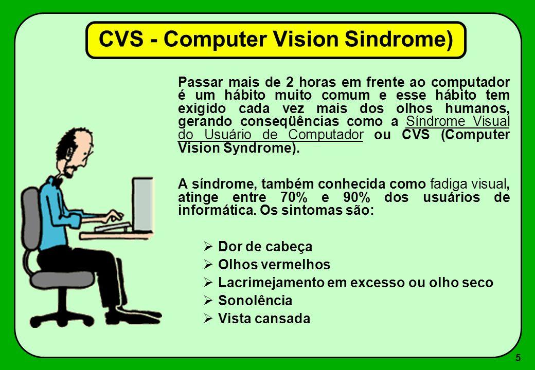 5 CVS - Computer Vision Sindrome) Passar mais de 2 horas em frente ao computador é um hábito muito comum e esse hábito tem exigido cada vez mais dos o