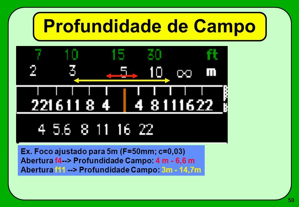 50 Profundidade de Campo Ex. Foco ajustado para 5m (F=50mm; c=0,03) Abertura f4--> Profundidade Campo: 4 m - 6,6 m Abertura f11 --> Profundidade Campo