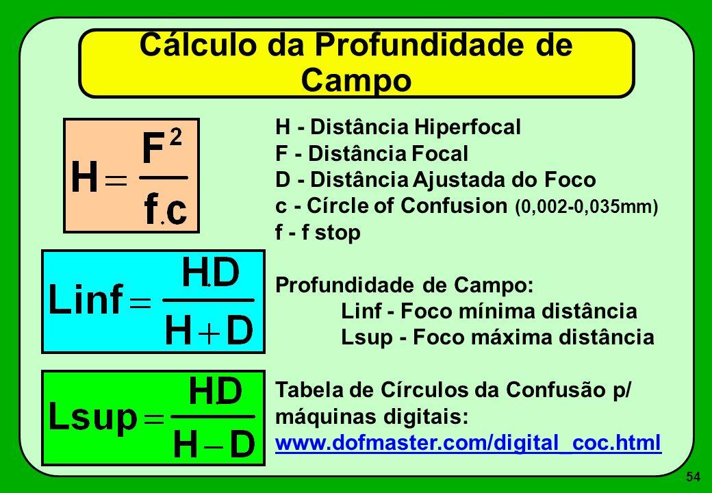 54 Cálculo da Profundidade de Campo H - Distância Hiperfocal F - Distância Focal D - Distância Ajustada do Foco c - Círcle of Confusion (0,002-0,035mm