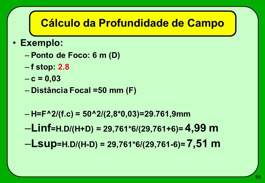 55 Cálculo da Profundidade de Campo Exemplo: –Ponto de Foco: 6 m (D) –f stop: 2.8 –c = 0,03 –Distância Focal =50 mm (F) –H=F^2/(f.c) = 50^2/(2,8*0,03)