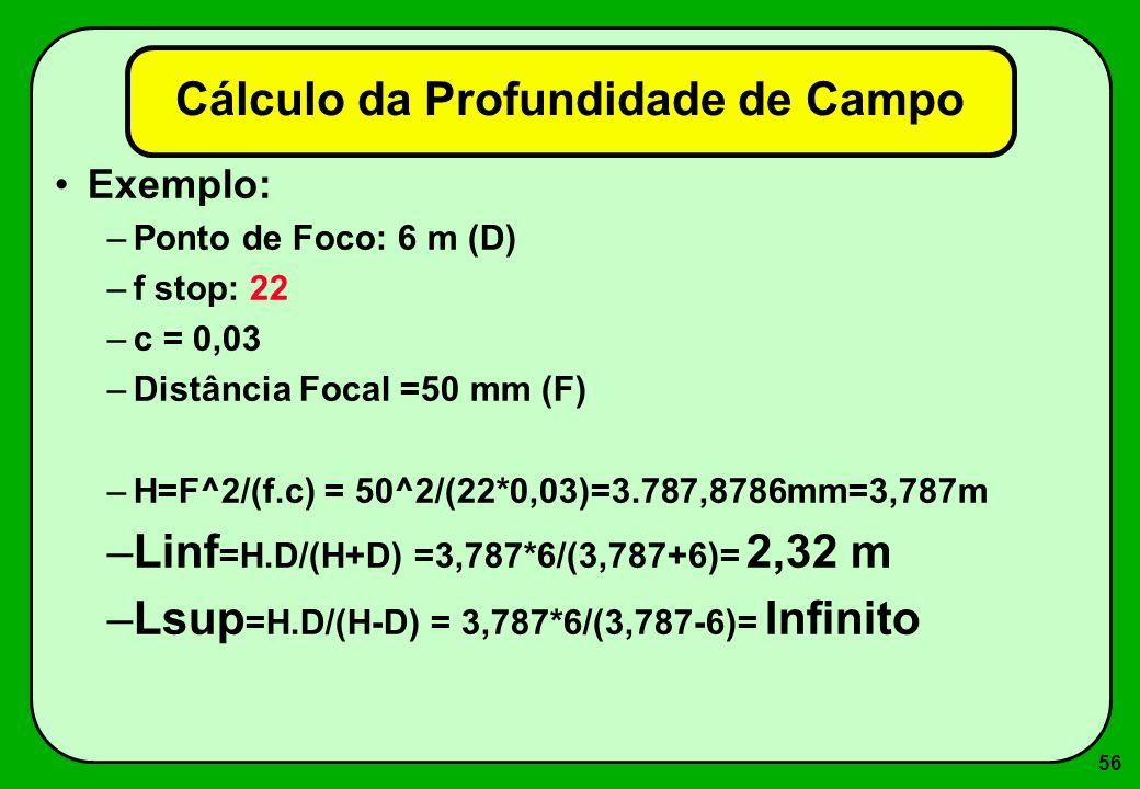 56 Cálculo da Profundidade de Campo Exemplo: –Ponto de Foco: 6 m (D) –f stop: 22 –c = 0,03 –Distância Focal =50 mm (F) –H=F^2/(f.c) = 50^2/(22*0,03)=3