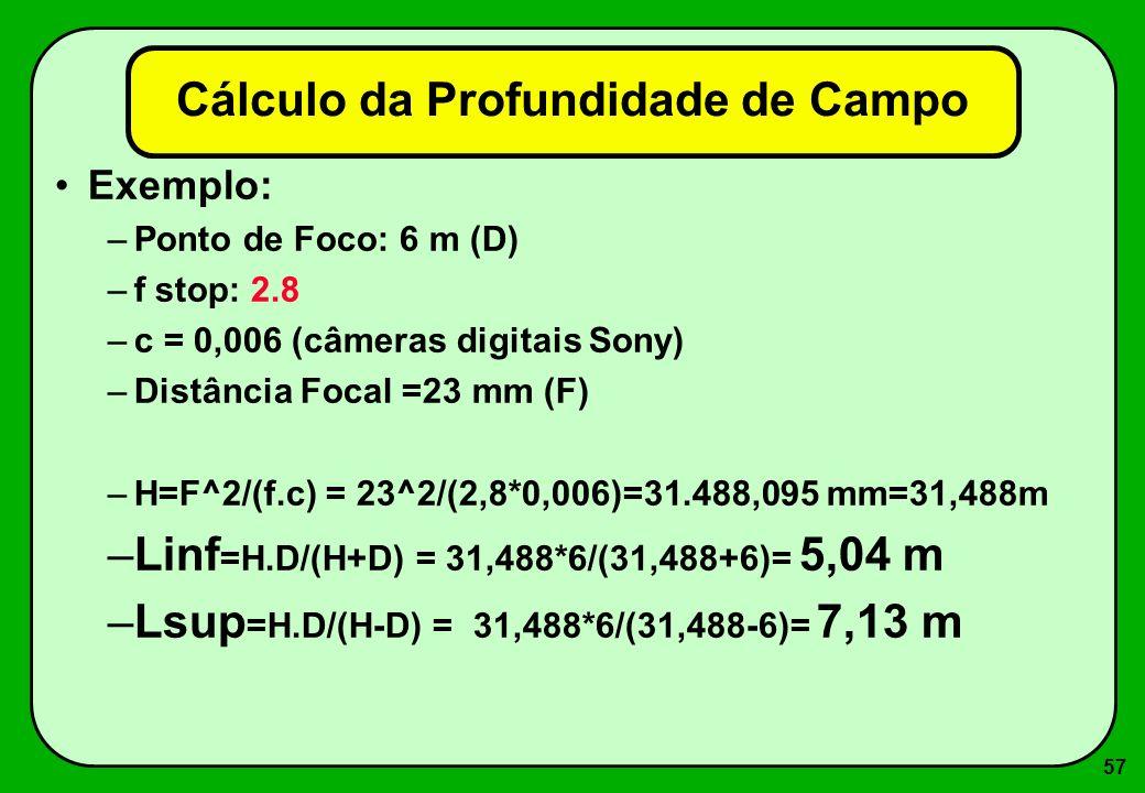 57 Cálculo da Profundidade de Campo Exemplo: –Ponto de Foco: 6 m (D) –f stop: 2.8 –c = 0,006 (câmeras digitais Sony) –Distância Focal =23 mm (F) –H=F^