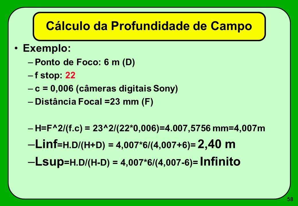 58 Cálculo da Profundidade de Campo Exemplo: –Ponto de Foco: 6 m (D) –f stop: 22 –c = 0,006 (câmeras digitais Sony) –Distância Focal =23 mm (F) –H=F^2