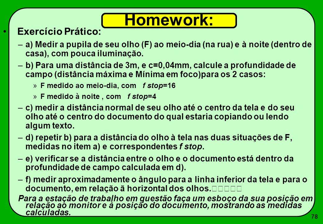 78 Homework: Exercício Prático: –a) Medir a pupila de seu olho (F) ao meio-dia (na rua) e à noite (dentro de casa), com pouca iluminação. –b) Para uma