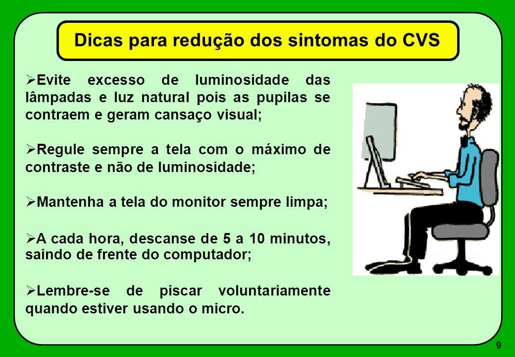9 Dicas para redução dos sintomas do CVS Evite excesso de luminosidade das lâmpadas e luz natural pois as pupilas se contraem e geram cansaço visual;