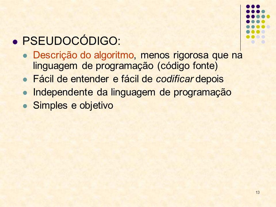 13 PSEUDOCÓDIGO: Descrição do algoritmo, menos rigorosa que na linguagem de programação (código fonte) Fácil de entender e fácil de codificar depois I