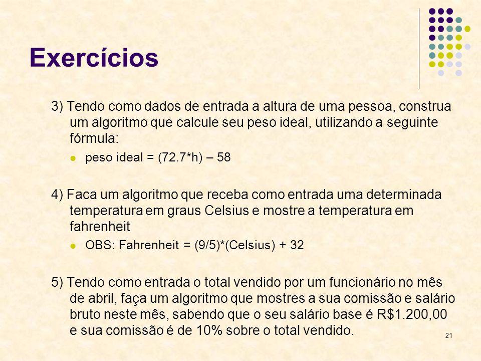 21 Exercícios 3) Tendo como dados de entrada a altura de uma pessoa, construa um algoritmo que calcule seu peso ideal, utilizando a seguinte fórmula:
