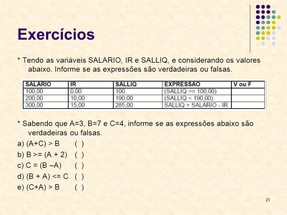 25 Exercícios * Tendo as variáveis SALARIO, IR e SALLIQ, e considerando os valores abaixo. Informe se as expressões são verdadeiras ou falsas. * Saben