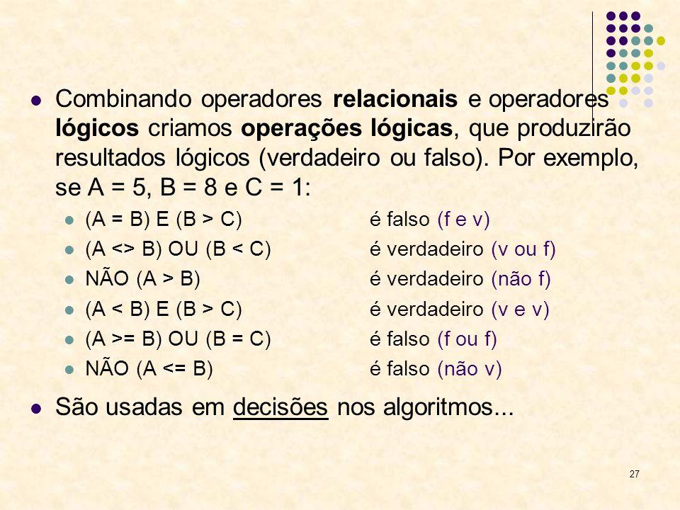 27 Combinando operadores relacionais e operadores lógicos criamos operações lógicas, que produzirão resultados lógicos (verdadeiro ou falso). Por exem