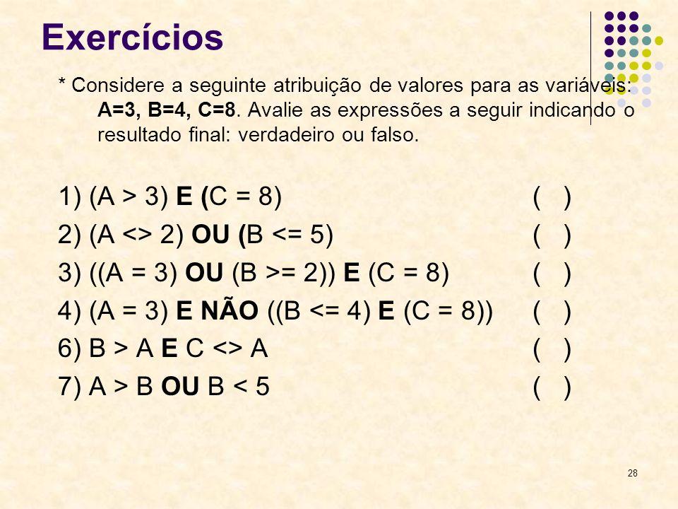 28 Exercícios * Considere a seguinte atribuição de valores para as variáveis: A=3, B=4, C=8. Avalie as expressões a seguir indicando o resultado final