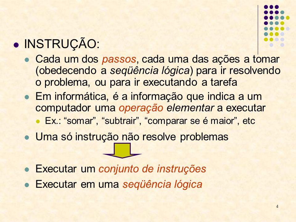 4 INSTRUÇÃO: Cada um dos passos, cada uma das ações a tomar (obedecendo a seqüência lógica) para ir resolvendo o problema, ou para ir executando a tar