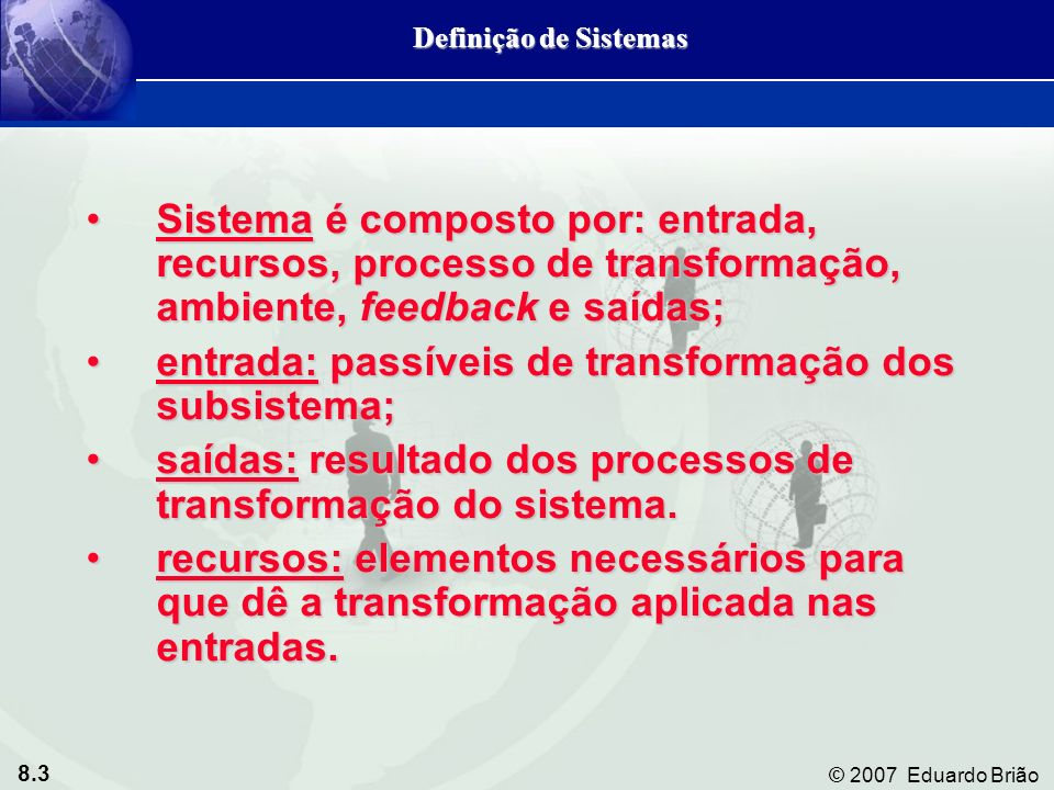 8.3 © 2007 Eduardo Brião Sistema é composto por: entrada, recursos, processo de transformação, ambiente, feedback e saídas;Sistema é composto por: ent