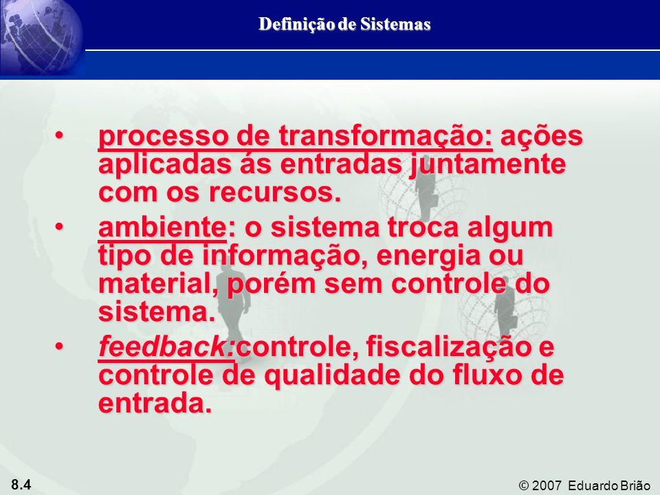 8.4 © 2007 Eduardo Brião processo de transformação: ações aplicadas ás entradas juntamente com os recursos.processo de transformação: ações aplicadas
