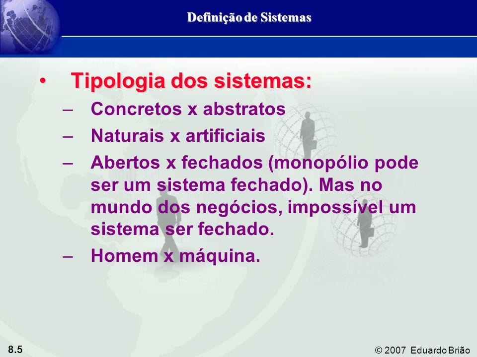 8.5 © 2007 Eduardo Brião Tipologia dos sistemas:Tipologia dos sistemas: –Concretos x abstratos –Naturais x artificiais –Abertos x fechados (monopólio pode ser um sistema fechado).