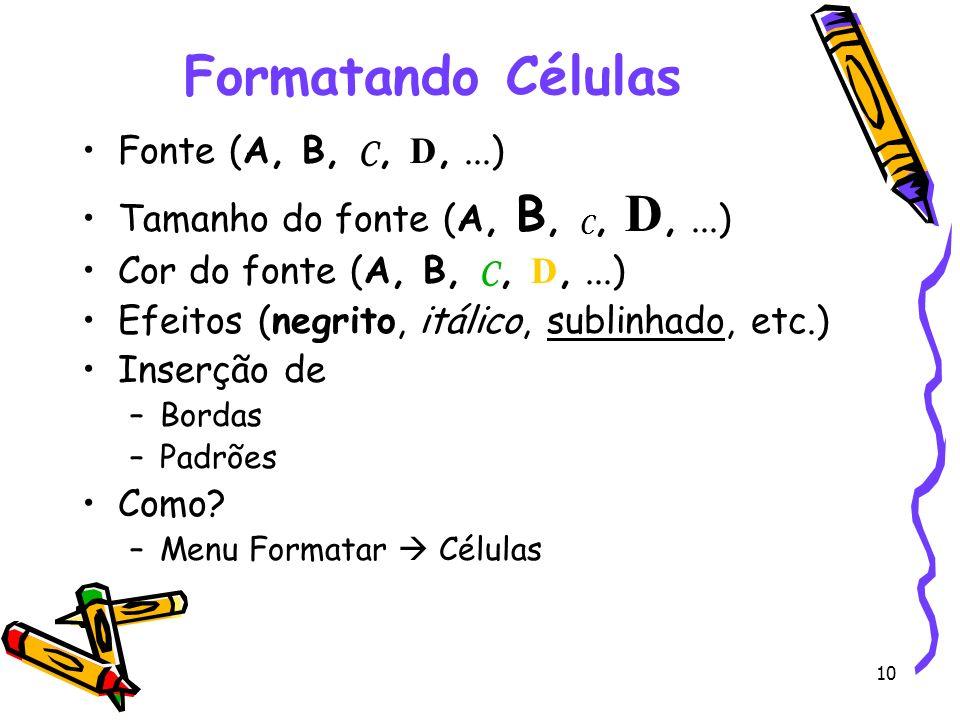 10 Formatando Células Fonte (A, B, C, D,...) Tamanho do fonte (A, B, C, D,...) Cor do fonte (A, B, C, D,...) Efeitos (negrito, itálico, sublinhado, et