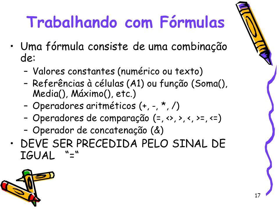 17 Trabalhando com Fórmulas Uma fórmula consiste de uma combinação de: –Valores constantes (numérico ou texto) –Referências à células (A1) ou função (