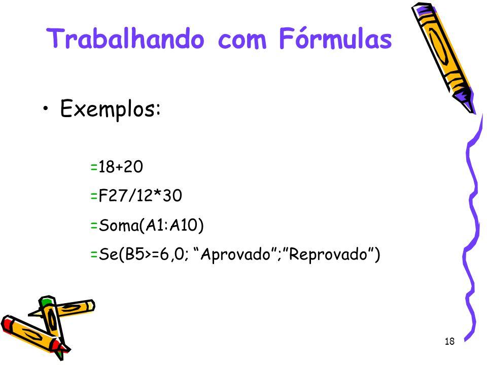 18 Trabalhando com Fórmulas Exemplos: =18+20 =F27/12*30 =Soma(A1:A10) =Se(B5>=6,0; Aprovado;Reprovado)