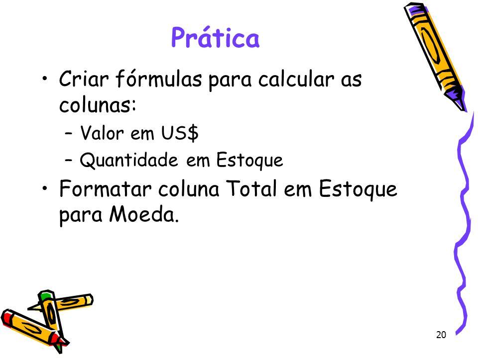 20 Prática Criar fórmulas para calcular as colunas: –Valor em US$ –Quantidade em Estoque Formatar coluna Total em Estoque para Moeda.