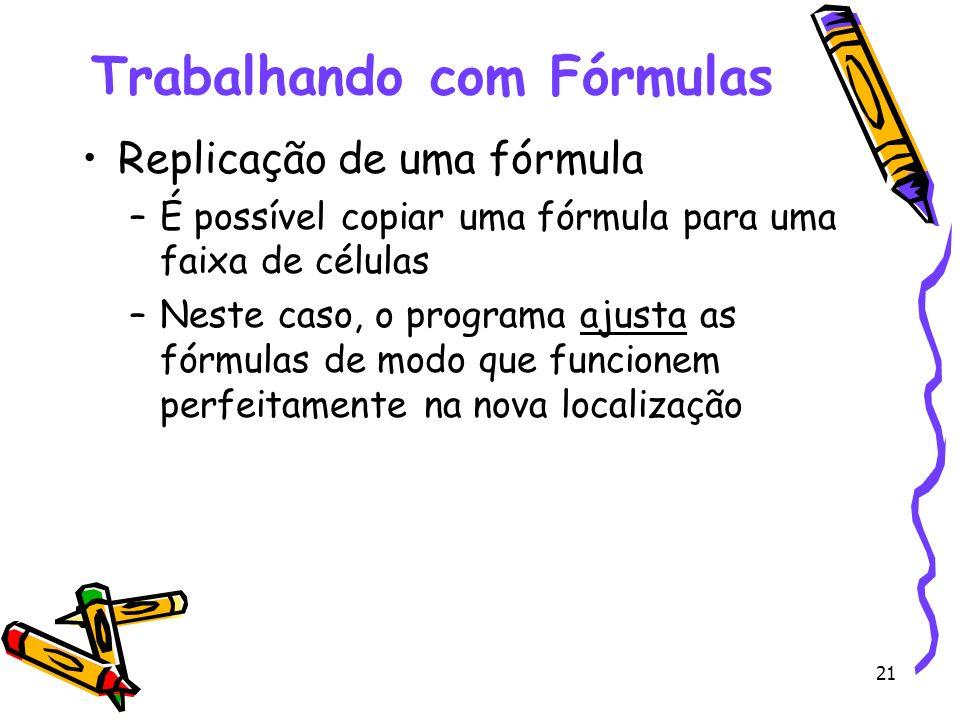 21 Trabalhando com Fórmulas Replicação de uma fórmula –É possível copiar uma fórmula para uma faixa de células –Neste caso, o programa ajusta as fórmu