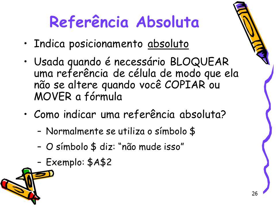 26 Referência Absoluta Indica posicionamento absoluto Usada quando é necessário BLOQUEAR uma referência de célula de modo que ela não se altere quando
