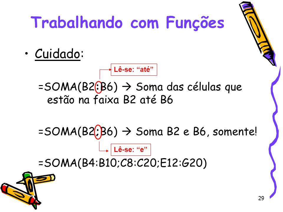 29 Trabalhando com Funções Cuidado: =SOMA(B2:B6) Soma das células que estão na faixa B2 até B6 =SOMA(B2;B6) Soma B2 e B6, somente! =SOMA(B4:B10;C8:C20