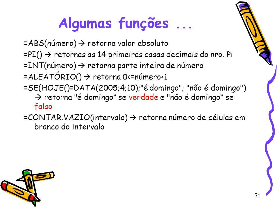 31 Algumas funções... =ABS(número) retorna valor absoluto =PI() retornas as 14 primeiras casas decimais do nro. Pi =INT(número) retorna parte inteira
