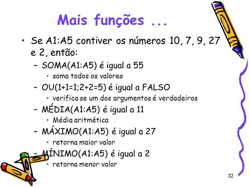 32 Mais funções... Se A1:A5 contiver os números 10, 7, 9, 27 e 2, então: –SOMA(A1:A5) é igual a 55 soma todos os valores –OU(1+1=1;2+2=5) é igual a FA
