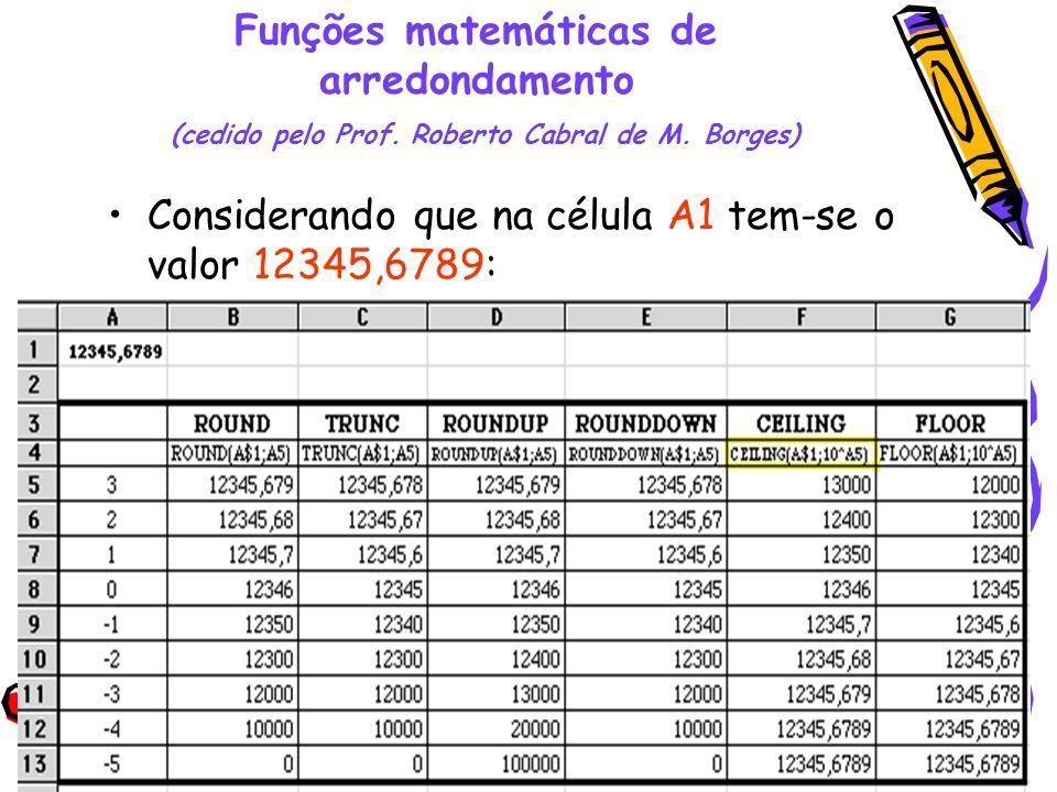 36 Funções matemáticas de arredondamento (cedido pelo Prof. Roberto Cabral de M. Borges) Considerando que na célula A1 tem-se o valor 12345,6789: