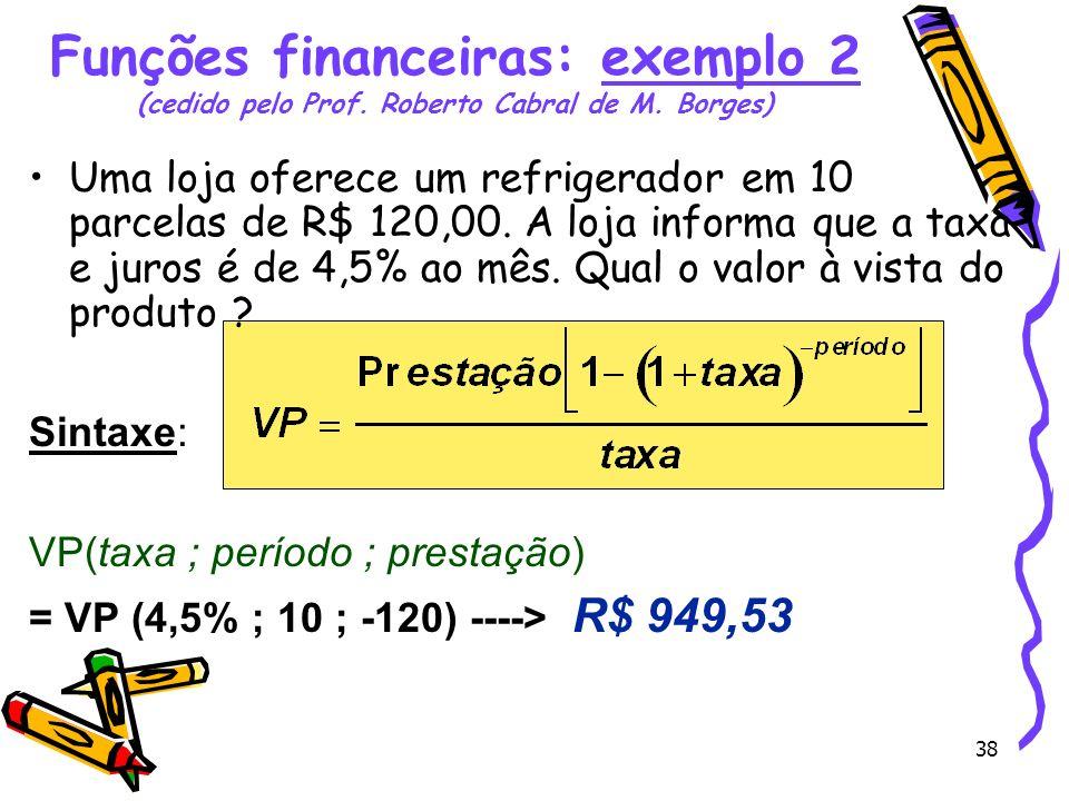 38 Funções financeiras: exemplo 2 (cedido pelo Prof. Roberto Cabral de M. Borges) Uma loja oferece um refrigerador em 10 parcelas de R$ 120,00. A loja
