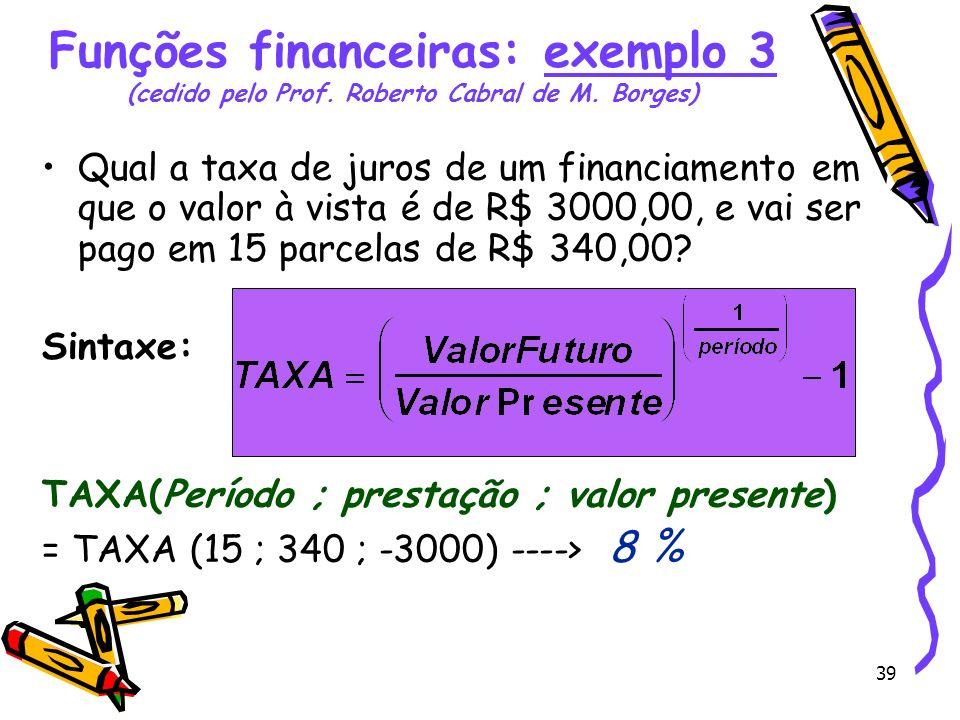 39 Qual a taxa de juros de um financiamento em que o valor à vista é de R$ 3000,00, e vai ser pago em 15 parcelas de R$ 340,00? Sintaxe: TAXA(Período