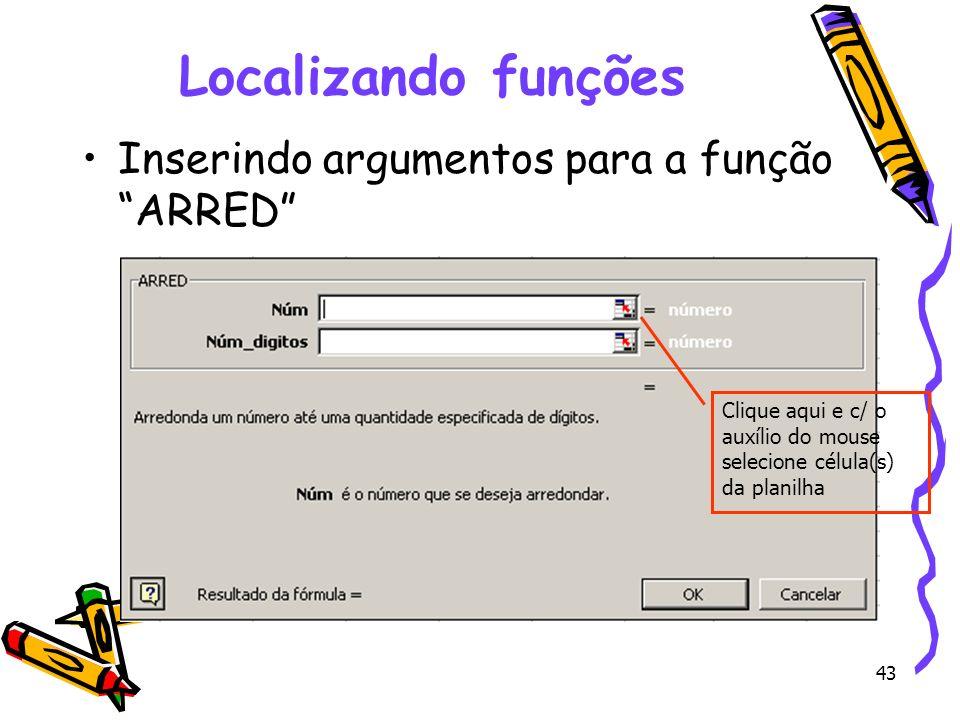 43 Localizando funções Inserindo argumentos para a função ARRED Clique aqui e c/ o auxílio do mouse selecione célula(s) da planilha