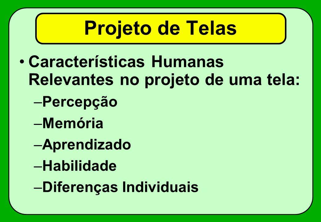 Projeto de Telas Características Humanas Relevantes no projeto de uma tela: –Percepção –Memória –Aprendizado –Habilidade –Diferenças Individuais