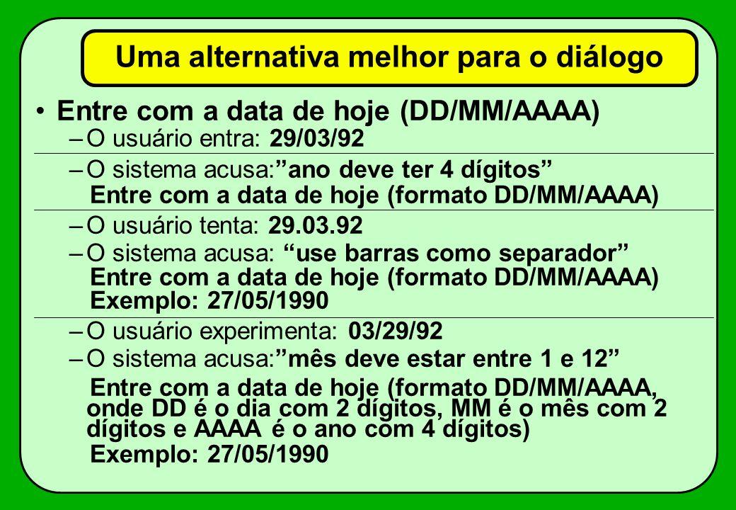 Exemplo de tratamento errôneo do erro Entre com a data de hoje: –o usuário digita: 29/03/92 –o sistema acusa: data inválida –o usuário experimenta: 29