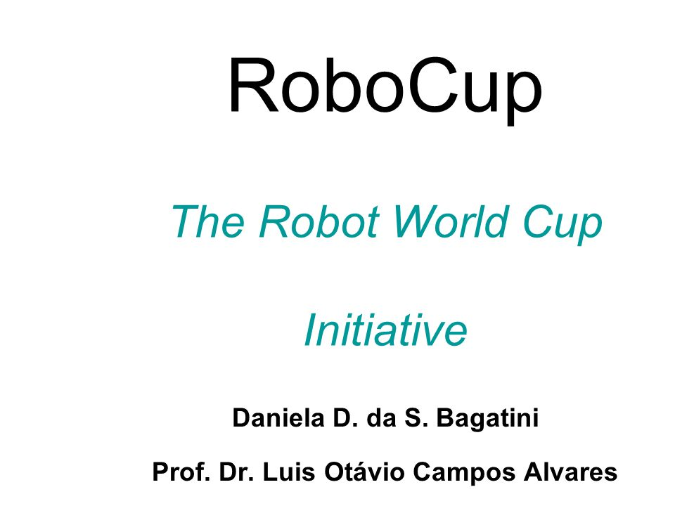 RoboCup The Robot World Cup Initiative Daniela D. da S. Bagatini Prof. Dr. Luis Otávio Campos Alvares