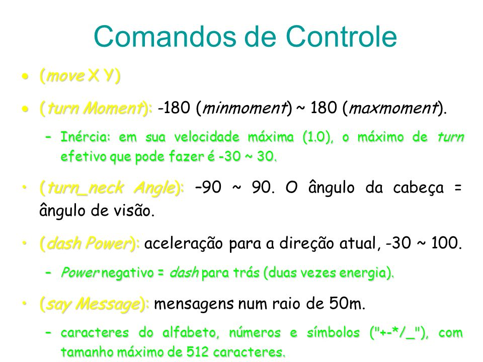 Comandos de Controle (move X Y) (move X Y) (turn Moment): (turn Moment): -180 (minmoment) ~ 180 (maxmoment). –Inércia: em sua velocidade máxima (1.0),